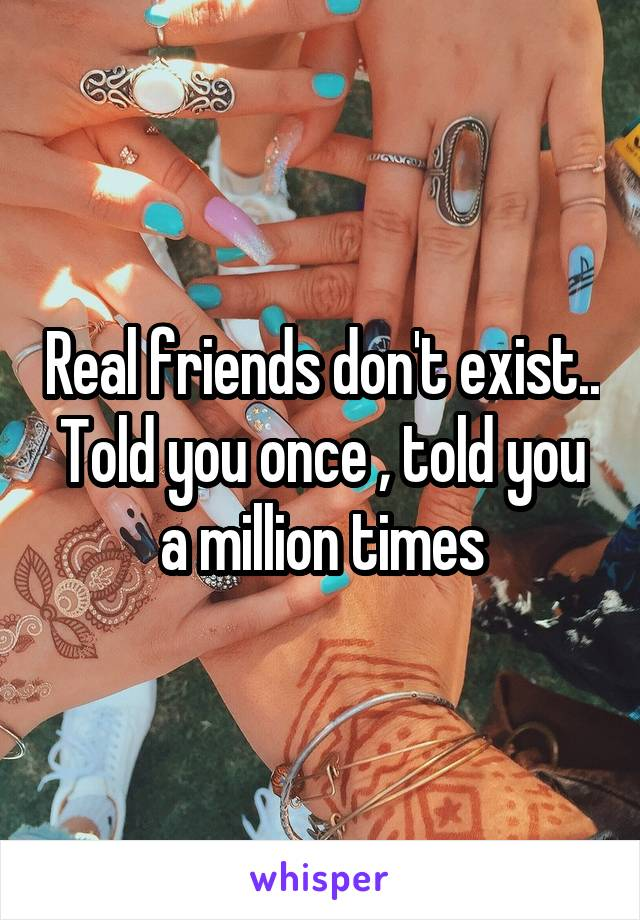 Real friends don't exist.. Told you once , told you a million times