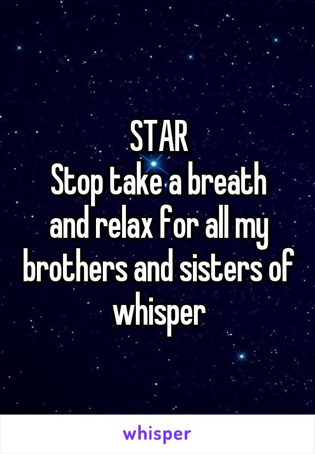 STAR Stop take a breath and relax for all my brothers and sisters of whisper