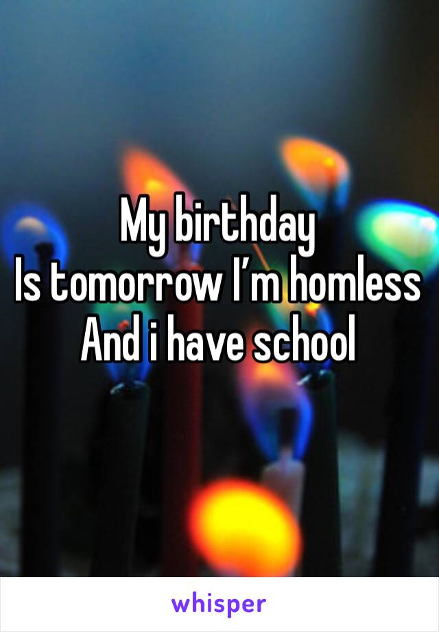 My birthday  Is tomorrow I'm homless  And i have school
