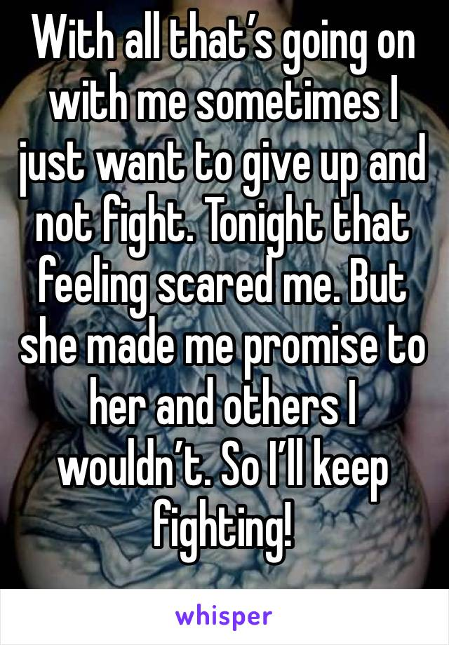 With all that's going on with me sometimes I just want to give up and not fight. Tonight that feeling scared me. But she made me promise to her and others I wouldn't. So I'll keep fighting!