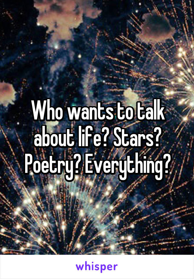 Who wants to talk about life? Stars? Poetry? Everything?
