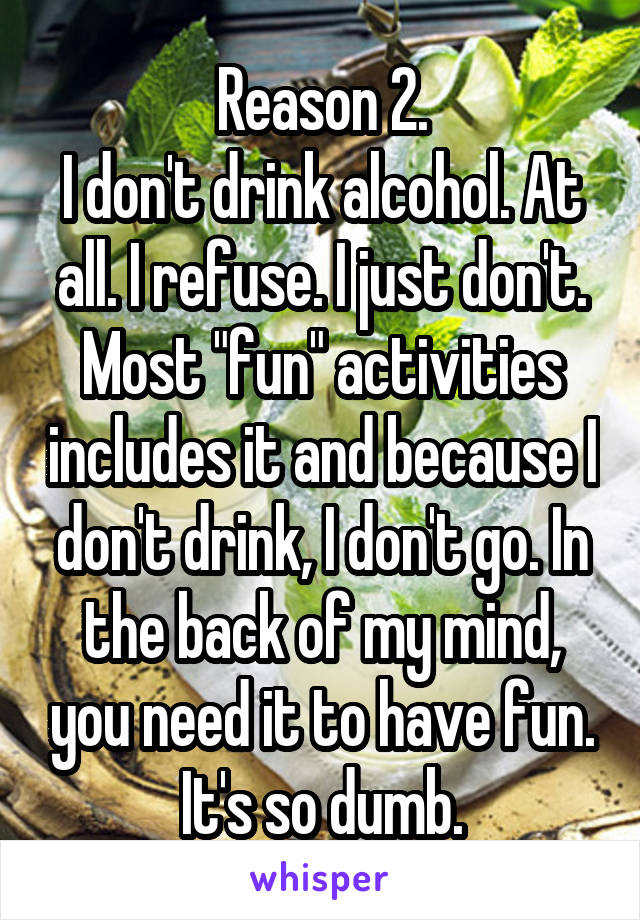 "Reason 2. I don't drink alcohol. At all. I refuse. I just don't. Most ""fun"" activities includes it and because I don't drink, I don't go. In the back of my mind, you need it to have fun. It's so dumb."