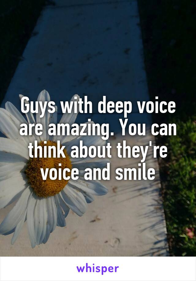 Guys with deep voice are amazing. You can think about they're voice and smile