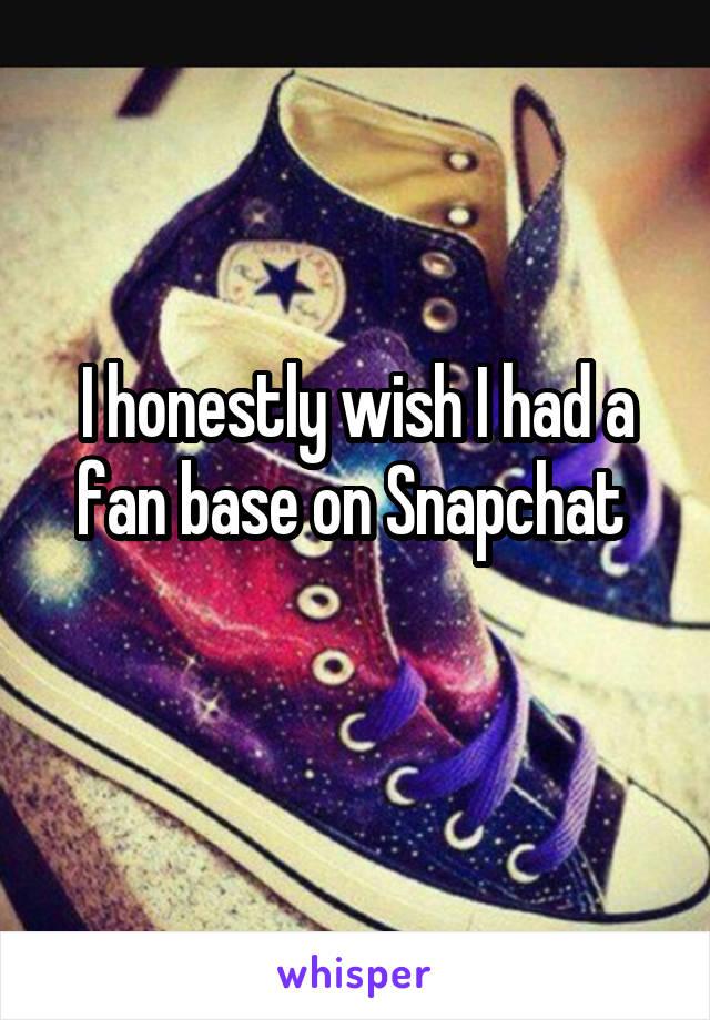 I honestly wish I had a fan base on Snapchat