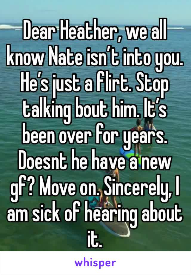 Dear Heather, we all know Nate isn't into you. He's just a flirt. Stop talking bout him. It's been over for years. Doesnt he have a new gf? Move on. Sincerely, I am sick of hearing about it.