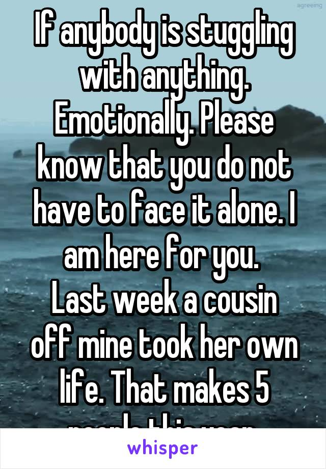 If anybody is stuggling with anything. Emotionally. Please know that you do not have to face it alone. I am here for you.  Last week a cousin off mine took her own life. That makes 5 people this year.