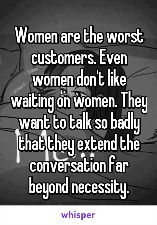 Women are the worst customers. Even women don't like waiting on women. They want to talk so badly that they extend the conversation far beyond necessity.