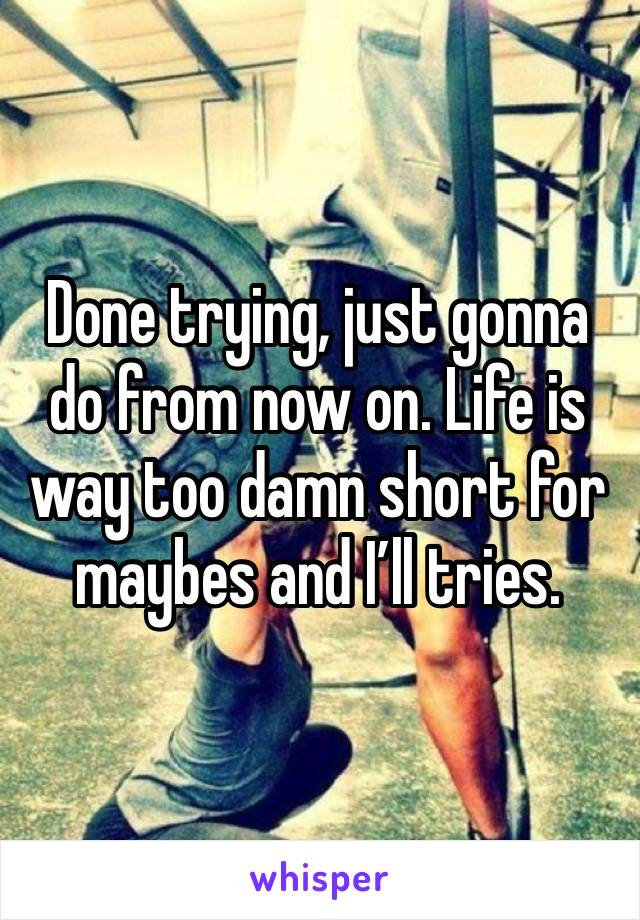 Done trying, just gonna do from now on. Life is way too damn short for maybes and I'll tries.