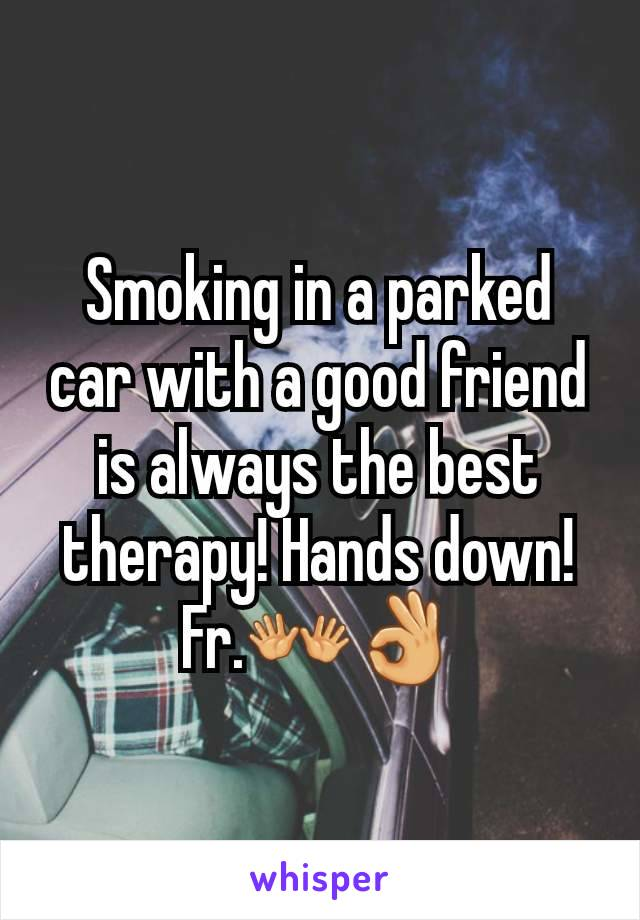 Smoking in a parked car with a good friend is always the best therapy! Hands down! Fr.👐👌