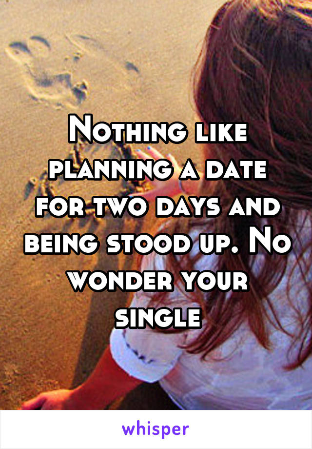 Nothing like planning a date for two days and being stood up. No wonder your single