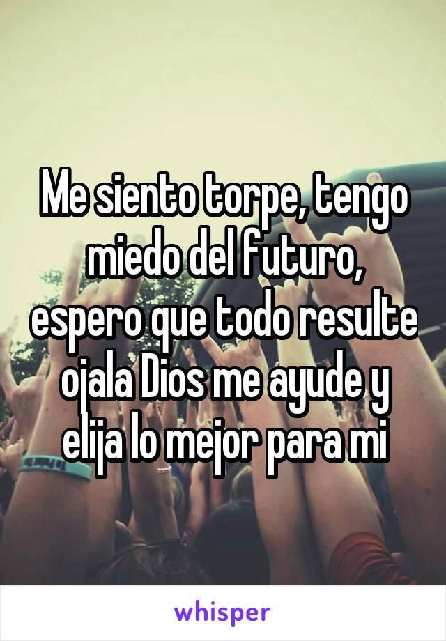 Me siento torpe, tengo miedo del futuro, espero que todo resulte ojala Dios me ayude y elija lo mejor para mi