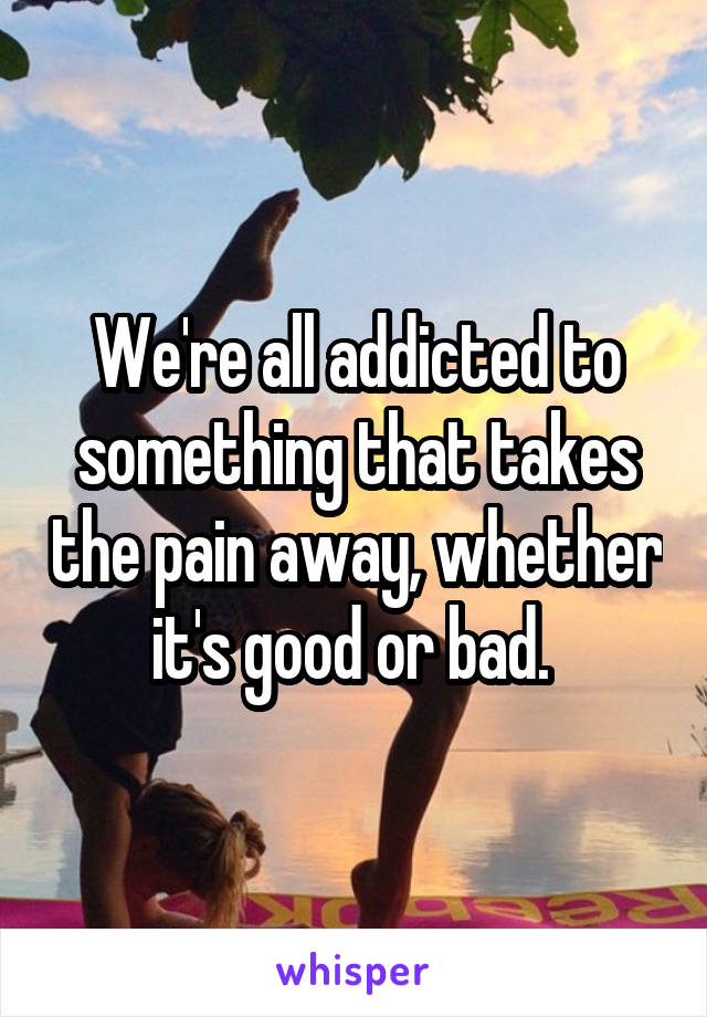 We're all addicted to something that takes the pain away, whether it's good or bad.