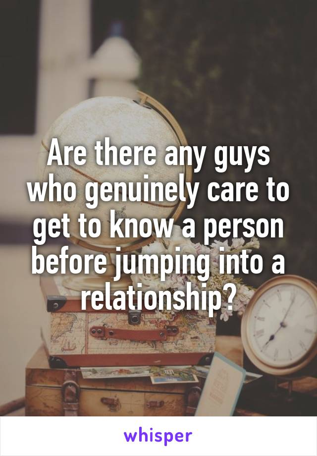 Are there any guys who genuinely care to get to know a person before jumping into a relationship?