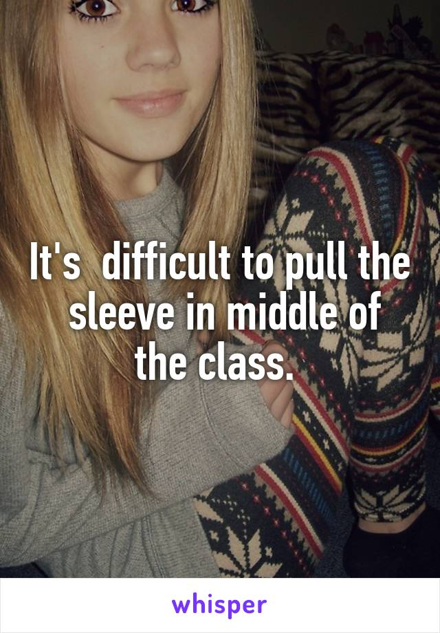 It's  difficult to pull the  sleeve in middle of the class.
