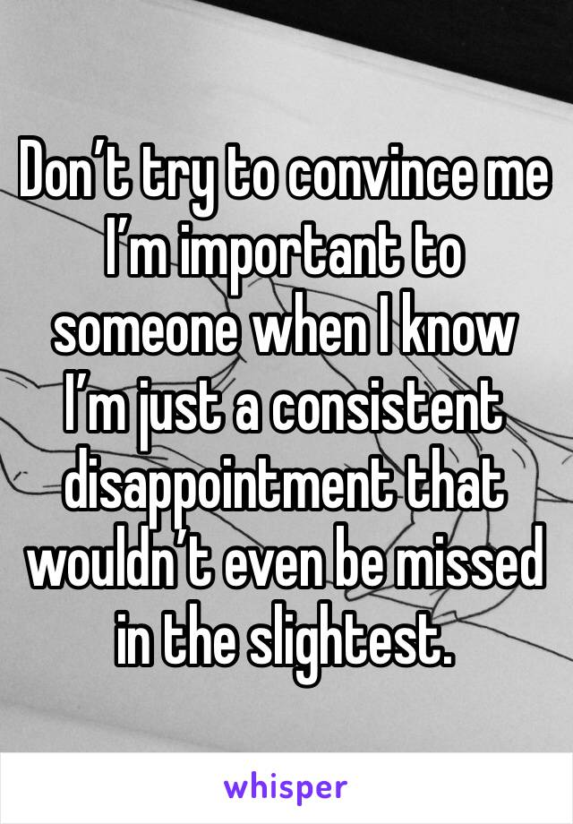 Don't try to convince me I'm important to someone when I know I'm just a consistent disappointment that wouldn't even be missed in the slightest.