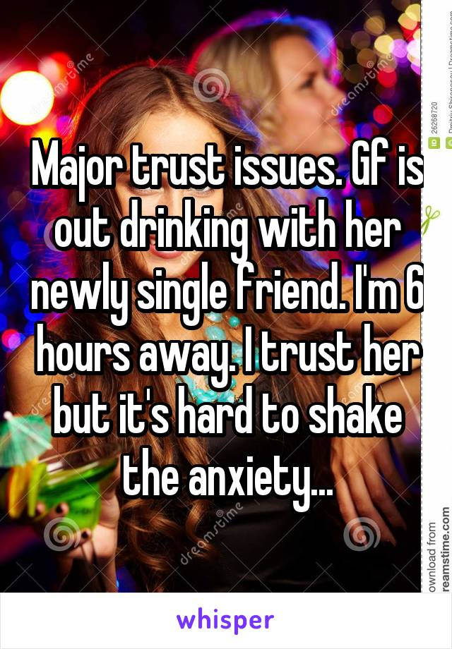 Major trust issues. Gf is out drinking with her newly single friend. I'm 6 hours away. I trust her but it's hard to shake the anxiety...