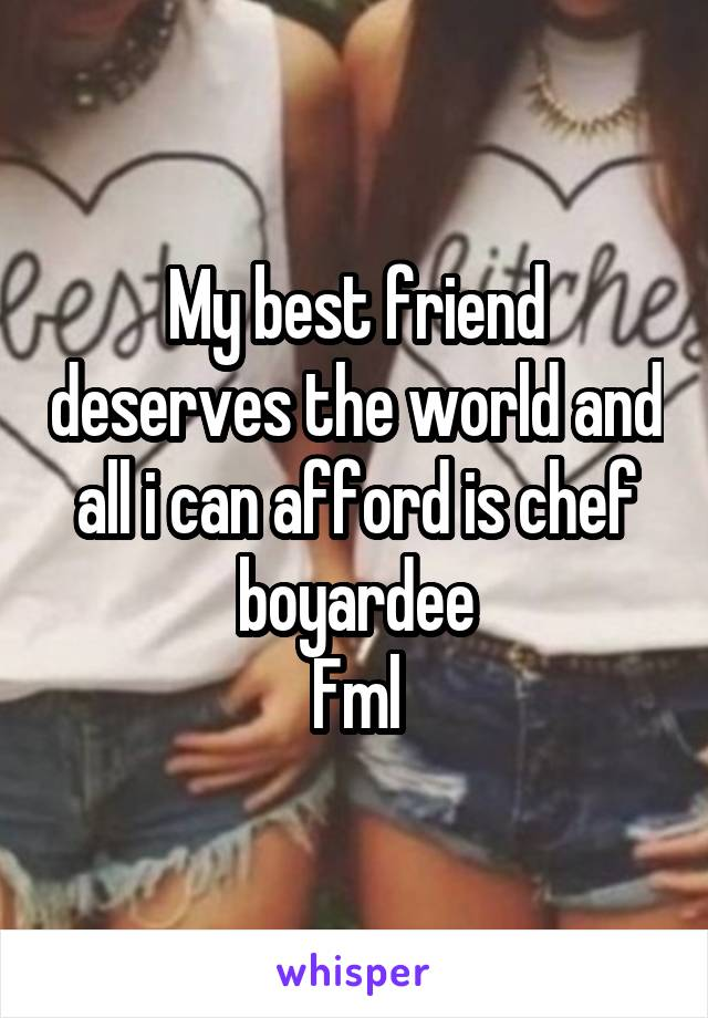 My best friend deserves the world and all i can afford is chef boyardee Fml