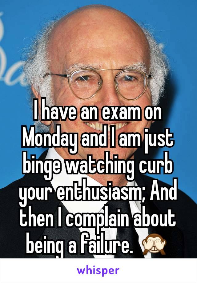 I have an exam on Monday and I am just binge watching curb your enthusiasm; And then I complain about being a failure. 🙈