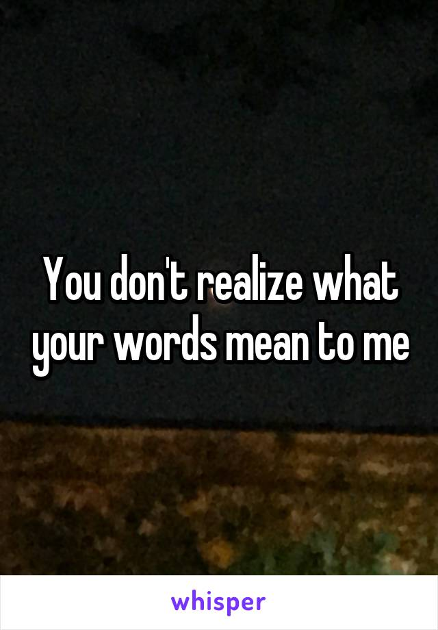 You don't realize what your words mean to me