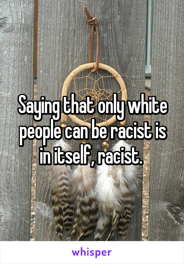 Saying that only white people can be racist is in itself, racist.