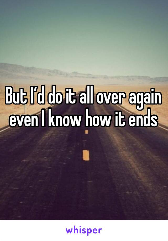 But I'd do it all over again even I know how it ends