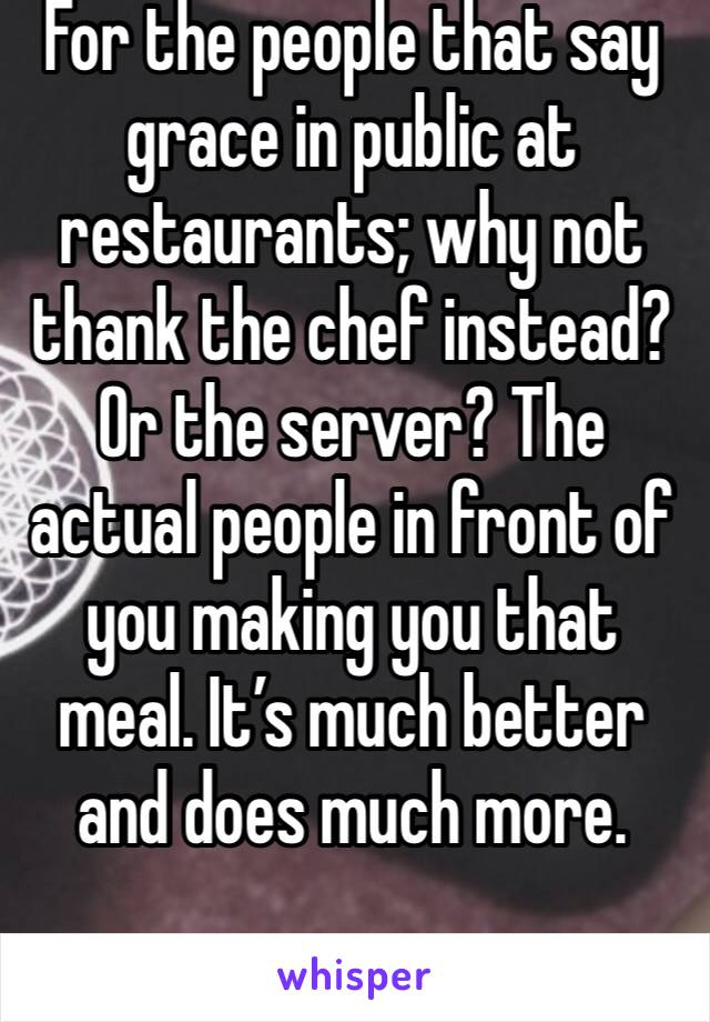 For the people that say grace in public at restaurants; why not thank the chef instead? Or the server? The actual people in front of you making you that meal. It's much better and does much more.