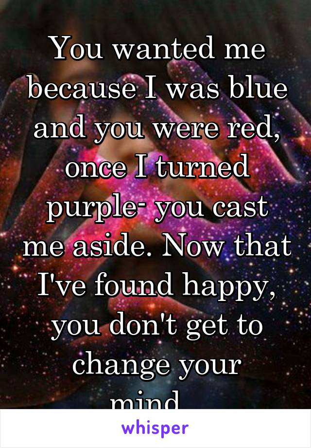 You wanted me because I was blue and you were red, once I turned purple- you cast me aside. Now that I've found happy, you don't get to change your mind...