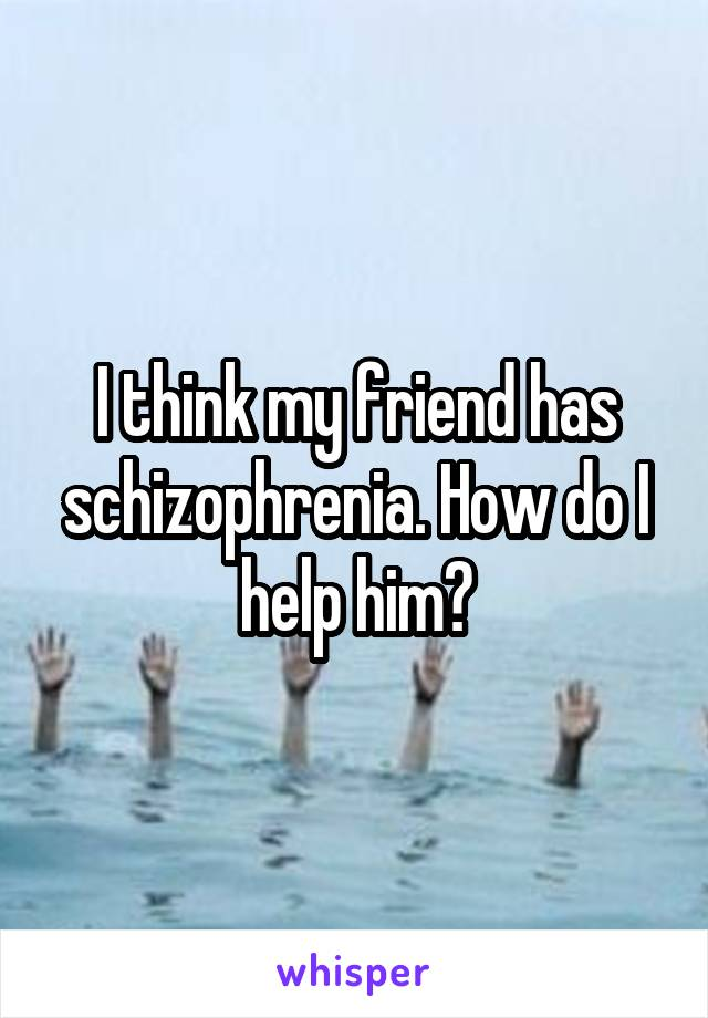 I think my friend has schizophrenia. How do I help him?