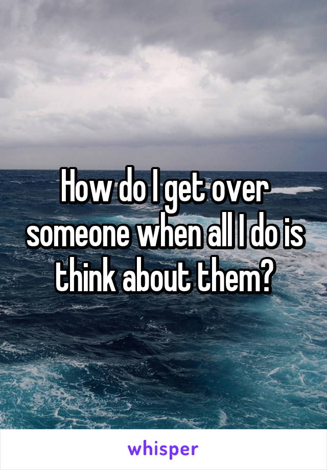 How do I get over someone when all I do is think about them?