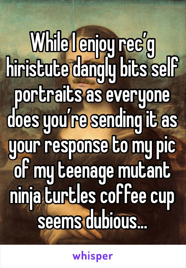 While I enjoy rec'g hiristute dangly bits self portraits as everyone does you're sending it as your response to my pic of my teenage mutant ninja turtles coffee cup seems dubious...