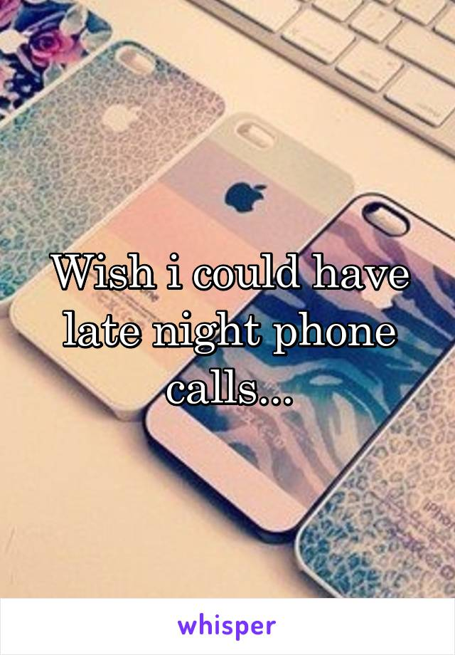 Wish i could have late night phone calls...