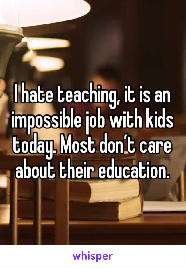 I hate teaching, it is an impossible job with kids today. Most don't care about their education.