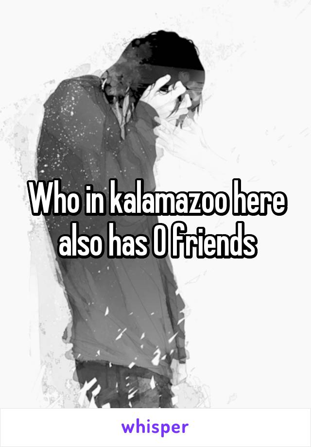 Who in kalamazoo here also has 0 friends