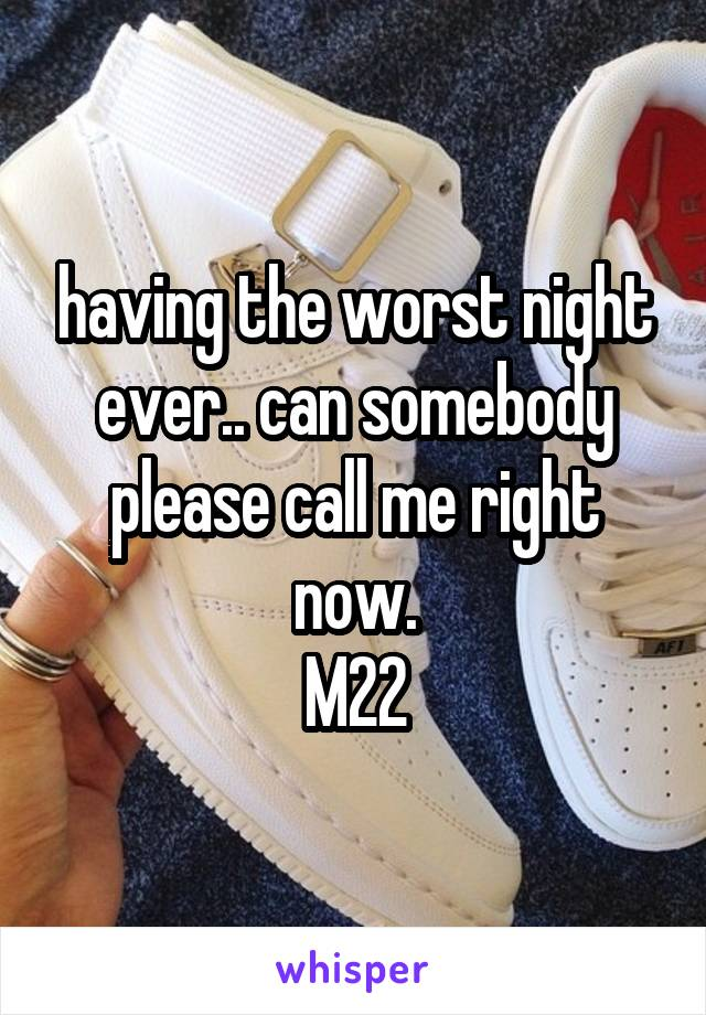 having the worst night ever.. can somebody please call me right now. M22