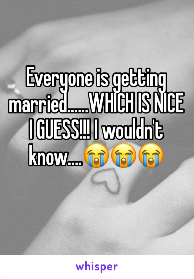 Everyone is getting married......WHICH IS NICE I GUESS!!! I wouldn't know....😭😭😭