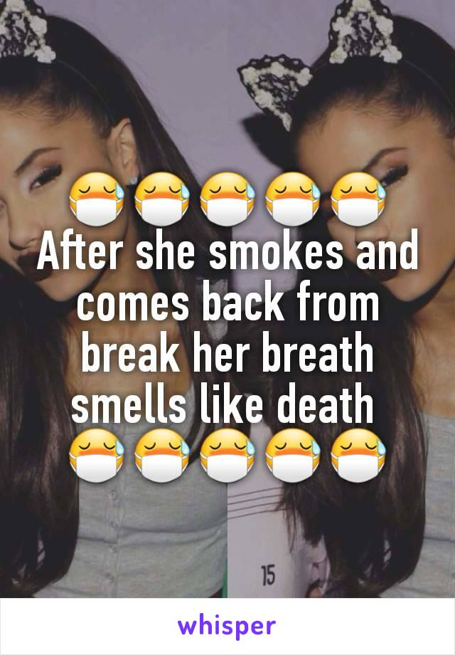 😷😷😷😷😷 After she smokes and comes back from break her breath smells like death  😷😷😷😷😷