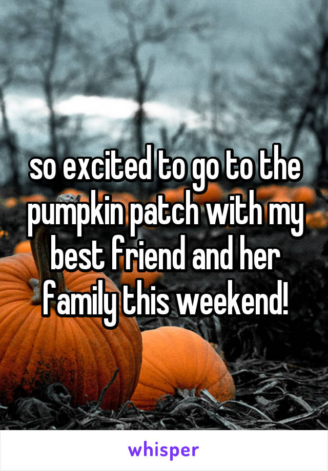 so excited to go to the pumpkin patch with my best friend and her family this weekend!