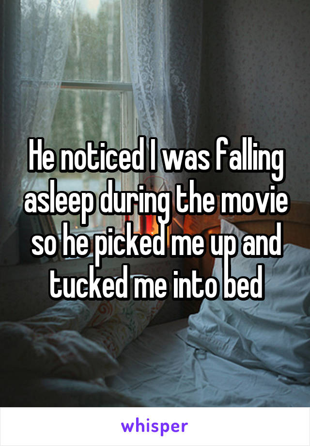 He noticed I was falling asleep during the movie so he picked me up and tucked me into bed