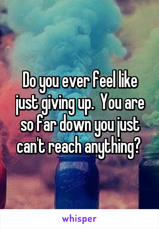 Do you ever feel like just giving up.  You are so far down you just can't reach anything?