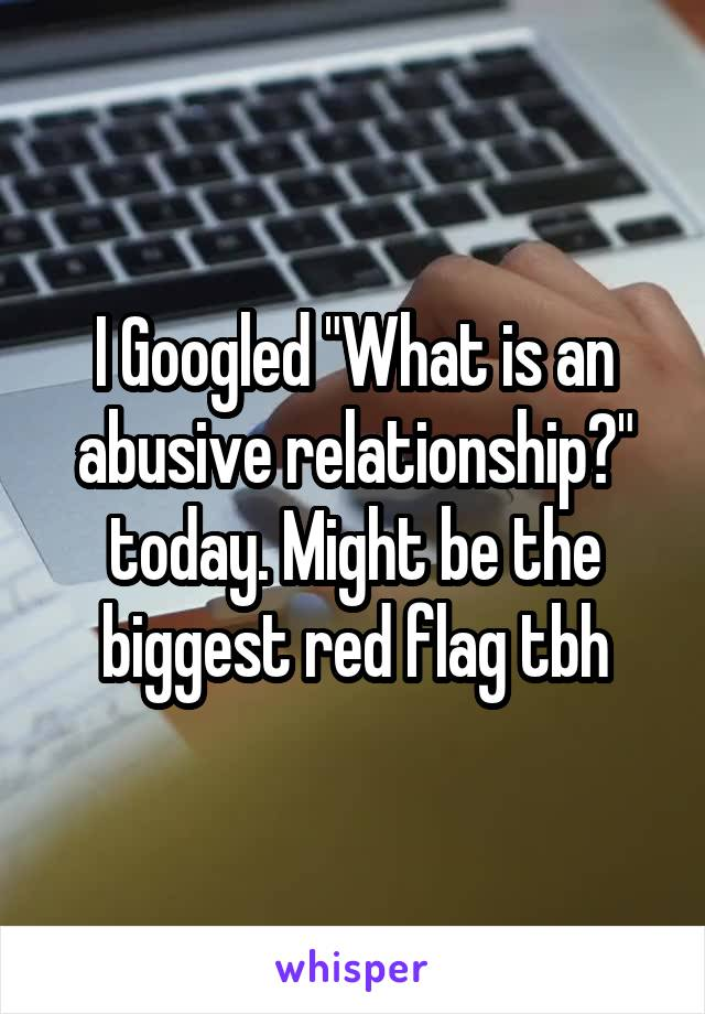 "I Googled ""What is an abusive relationship?"" today. Might be the biggest red flag tbh"