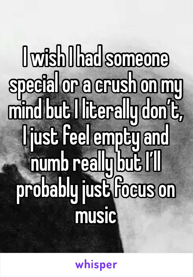 I wish I had someone special or a crush on my mind but I literally don't, I just feel empty and numb really but I'll probably just focus on music