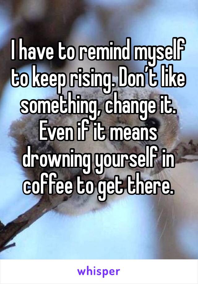 I have to remind myself to keep rising. Don't like something, change it. Even if it means drowning yourself in coffee to get there.