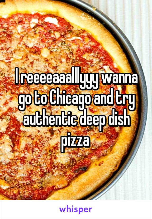 I reeeeaaalllyyy wanna go to Chicago and try authentic deep dish pizza
