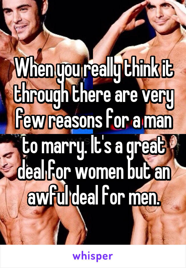When you really think it through there are very few reasons for a man to marry. It's a great deal for women but an awful deal for men.