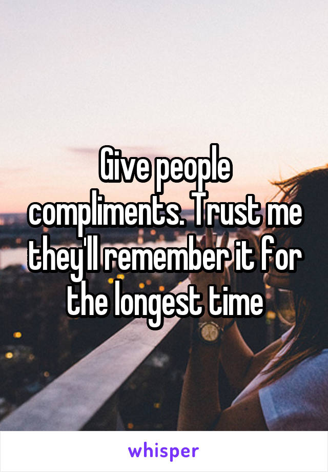 Give people compliments. Trust me they'll remember it for the longest time