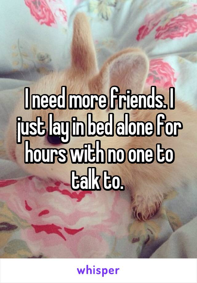 I need more friends. I just lay in bed alone for hours with no one to talk to.