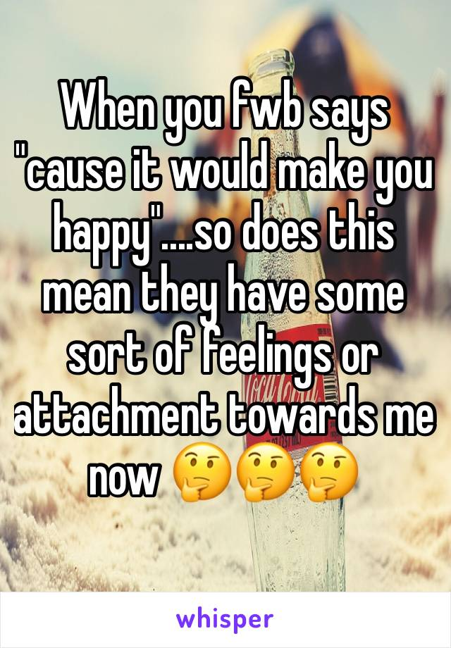 "When you fwb says ""cause it would make you happy""....so does this mean they have some sort of feelings or attachment towards me now 🤔🤔🤔"