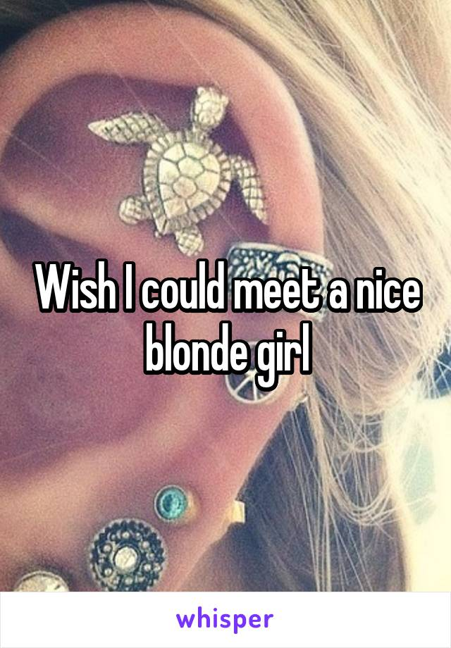 Wish I could meet a nice blonde girl