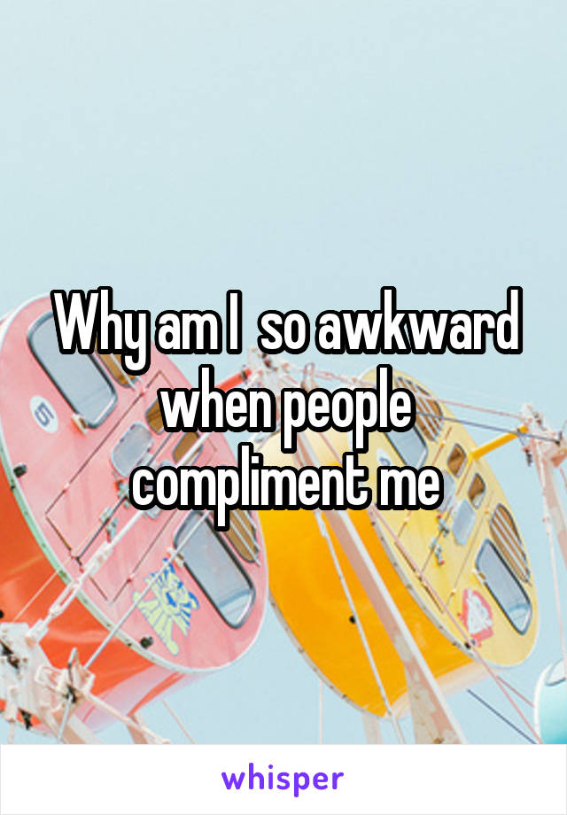 Why am I  so awkward when people compliment me