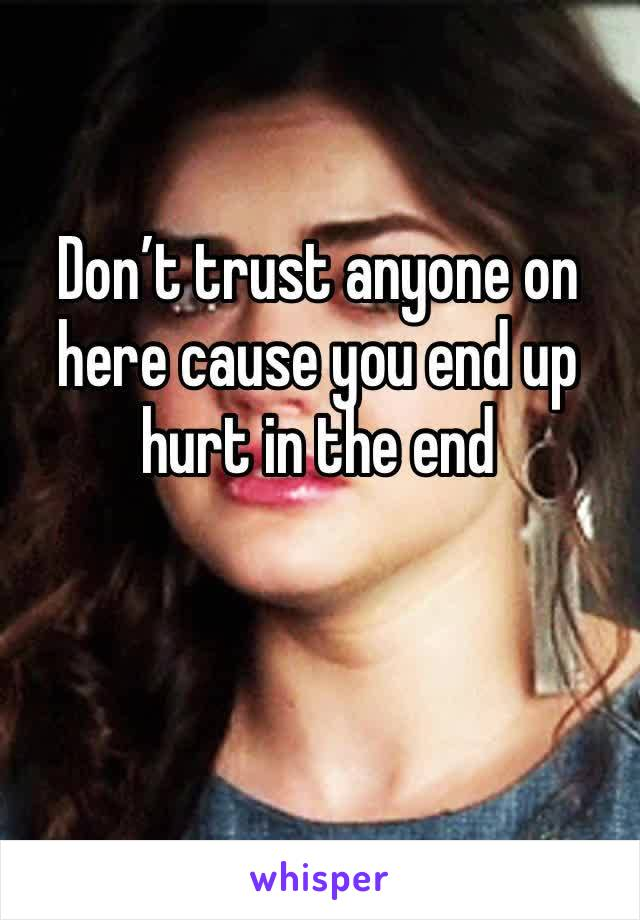 Don't trust anyone on here cause you end up hurt in the end